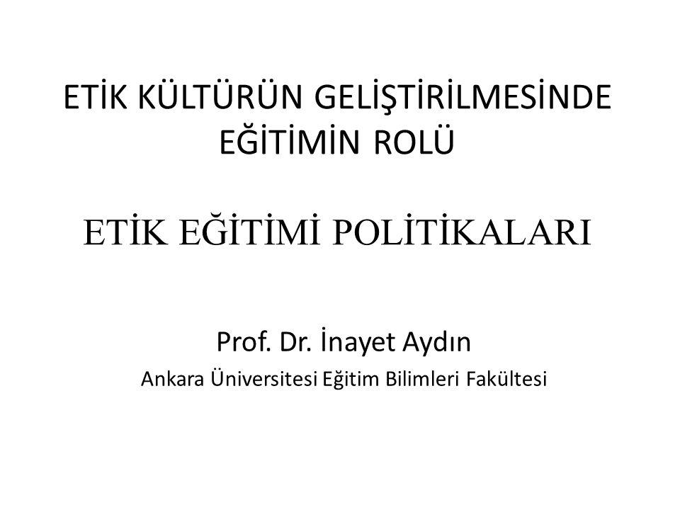 ETİK KÜLTÜRÜN GELİŞTİRİLMESİNDE EĞİTİMİN ROLÜ ETİK EĞİTİMİ POLİTİKALARI Prof. Dr. İnayet Aydın Ankara Üniversitesi Eğitim Bilimleri Fakültesi