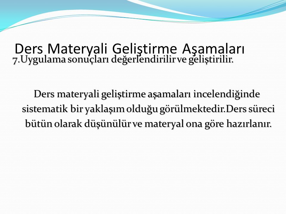 Ders Materyali Geliştirme Aşamaları 7.Uygulama sonuçları değerlendirilir ve geliştirilir. Ders materyali geliştirme aşamaları incelendiğinde sistemati