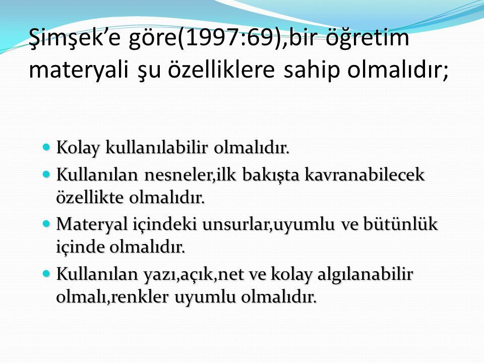 Şimşek'e göre(1997:69),bir öğretim materyali şu özelliklere sahip olmalıdır; Kolay kullanılabilir olmalıdır. Kolay kullanılabilir olmalıdır. Kullanıla