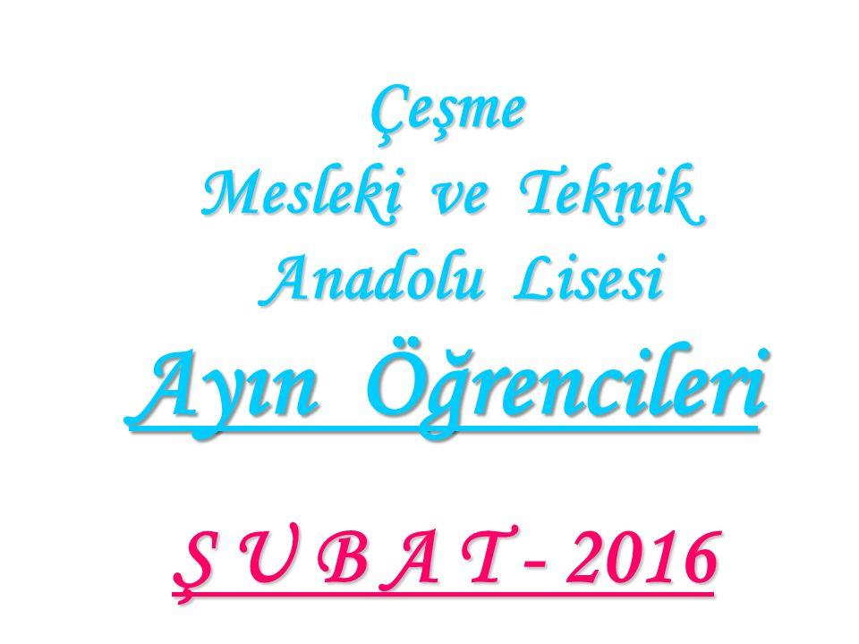 Çeşme Mesleki ve Teknik Anadolu Lisesi Ayın Öğrencileri Ş U B A T - 2016