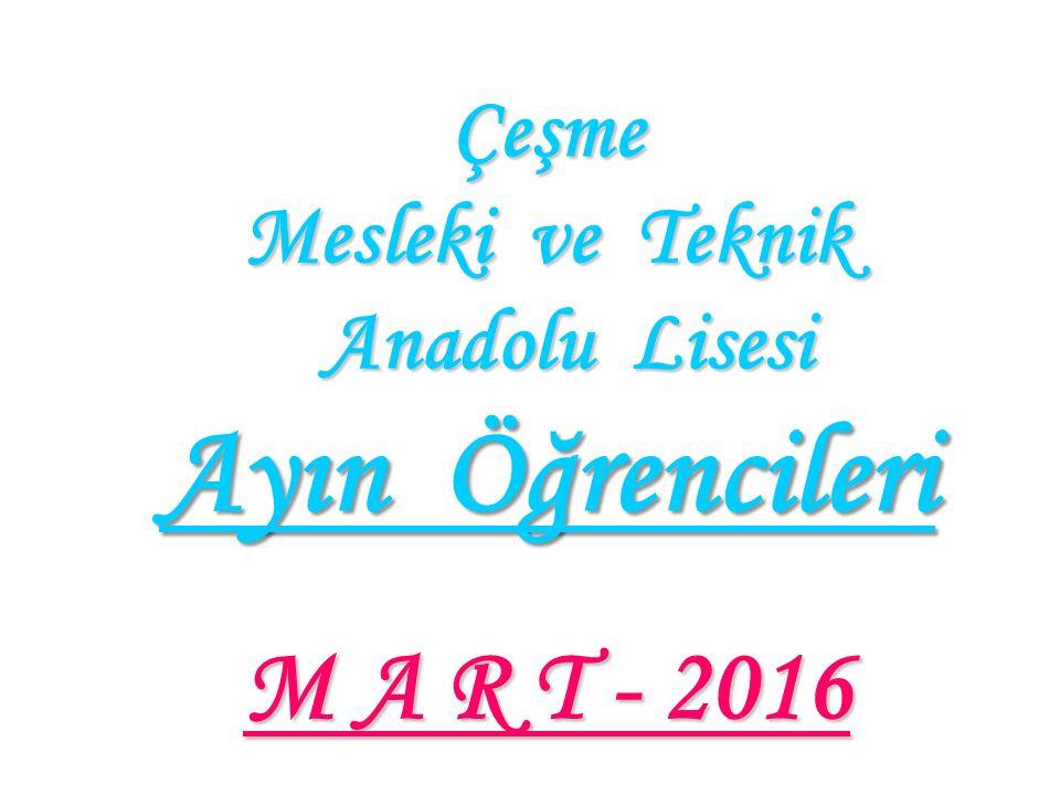 Çeşme Mesleki ve Teknik Anadolu Lisesi Ayın Öğrencileri M A R T - 2016