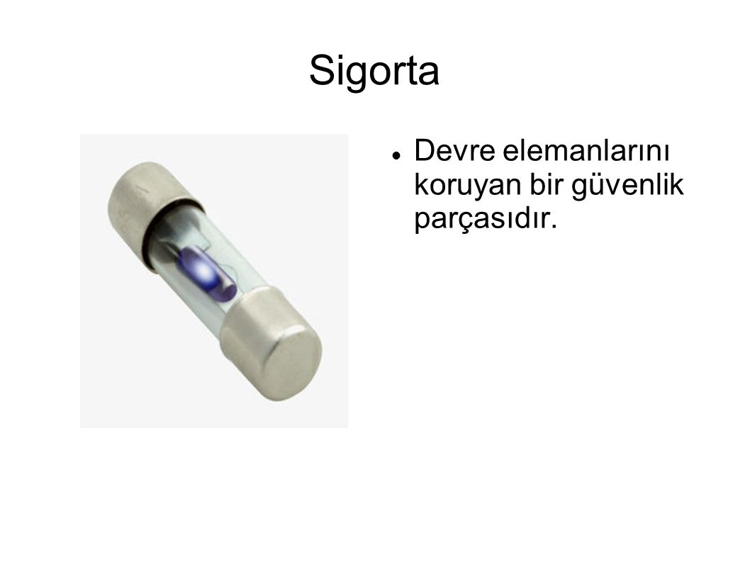 Sigorta Devre elemanlarını koruyan bir güvenlik parçasıdır.