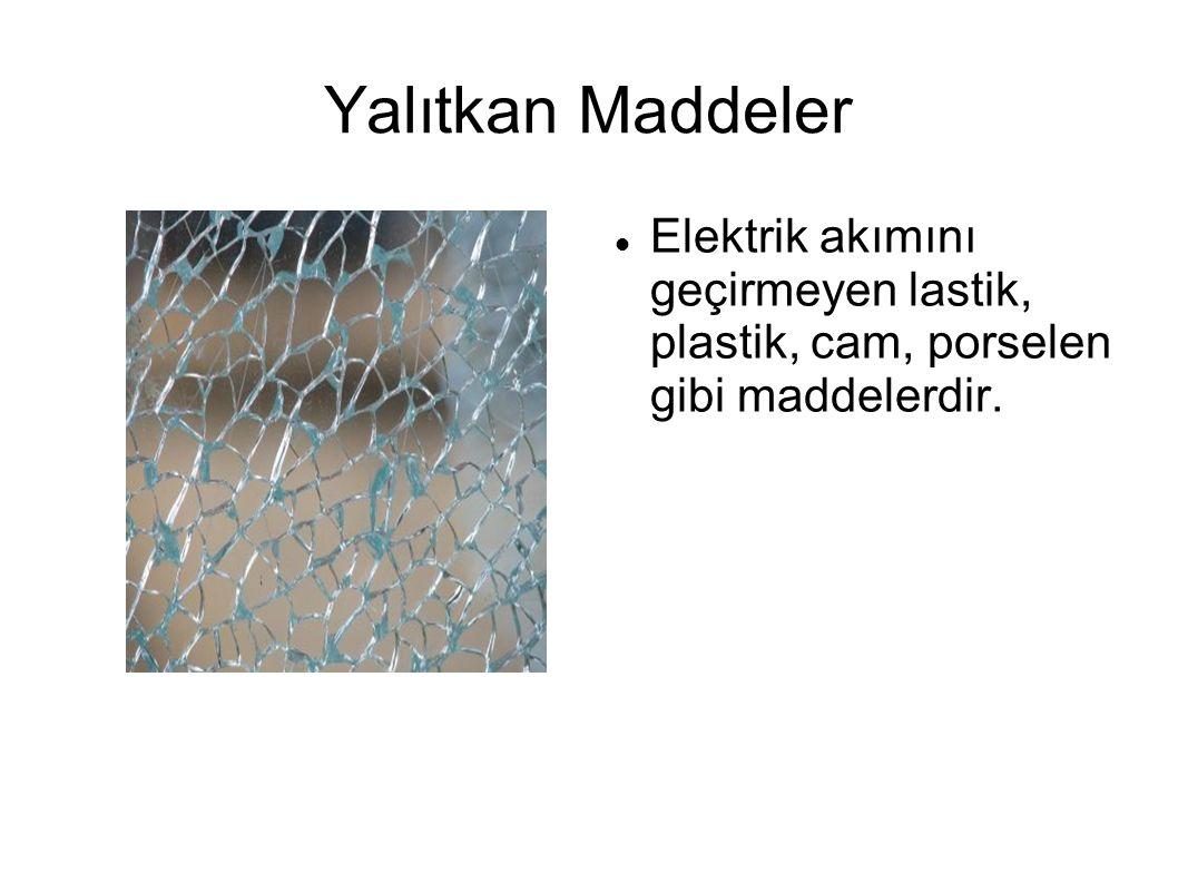 Yalıtkan Maddeler Elektrik akımını geçirmeyen lastik, plastik, cam, porselen gibi maddelerdir.