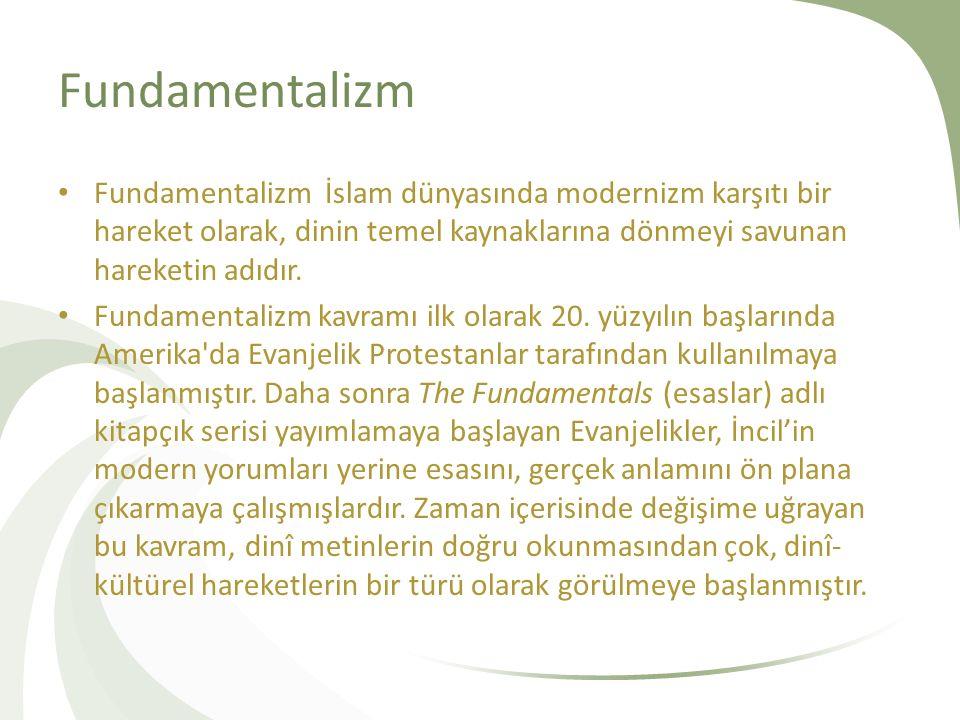 Fundamentalizm Fundamentalizm İslam dünyasında modernizm karşıtı bir hareket olarak, dinin temel kaynaklarına dönmeyi savunan hareketin adıdır.
