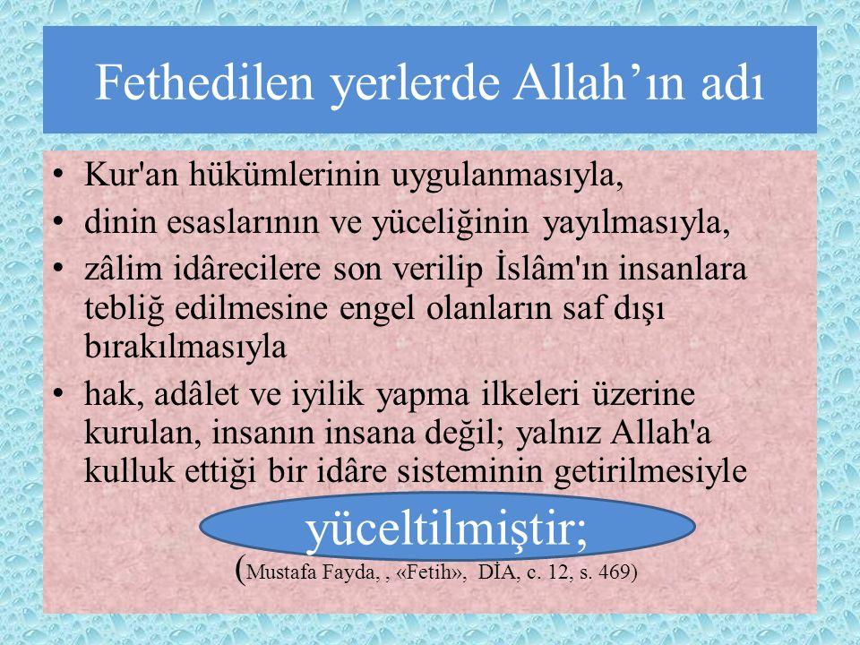 Fethedilen yerlerde Allah'ın adı Kur an hükümlerinin uygulanmasıyla, dinin esaslarının ve yüceliğinin yayılmasıyla, zâlim idârecilere son verilip İslâm ın insanlara tebliğ edilmesine engel olanların saf dışı bırakılmasıyla hak, adâlet ve iyilik yapma ilkeleri üzerine kurulan, insanın insana değil; yalnız Allah a kulluk ettiği bir idâre sisteminin getirilmesiyle ( Mustafa Fayda,, «Fetih», DİA, c.