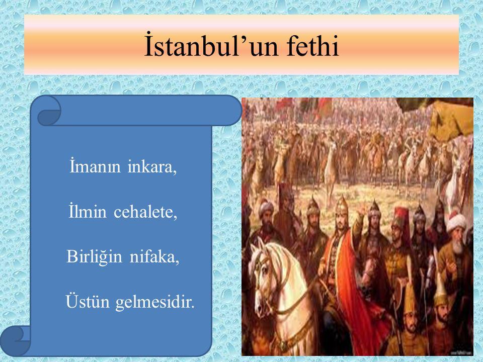 İstanbul'un fethi İmanın inkara, İlmin cehalete, Birliğin nifaka, Üstün gelmesidir.