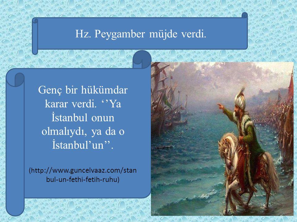 Hz. Peygamber müjde verdi. Genç bir hükümdar karar verdi. ''Ya İstanbul onun olmalıydı, ya da o İstanbul'un''. (http ://www.guncelvaaz.com/stan bul-un