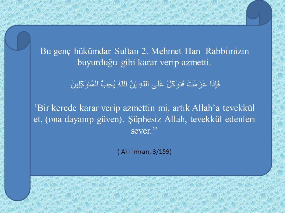 Bu genç hükümdar Sultan 2. Mehmet Han Rabbimizin buyurduğu gibi karar verip azmetti. فَإِذَا عَزَمْتَ فَتَوَكَّلْ عَلَى اللّهِ إِنَّ اللّهَ يُحِبُّ ال