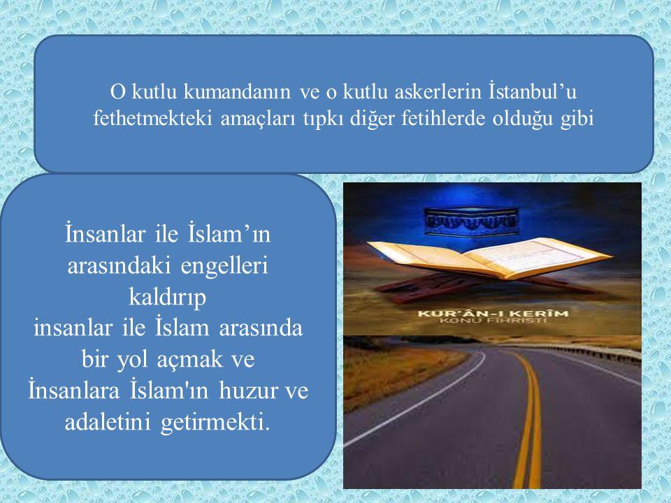 O kutlu kumandanın ve o kutlu askerlerin İstanbul'u fethetmekteki amaçları tıpkı diğer fetihlerde olduğu gibi İnsanlar ile İslam'ın arasındaki engelle