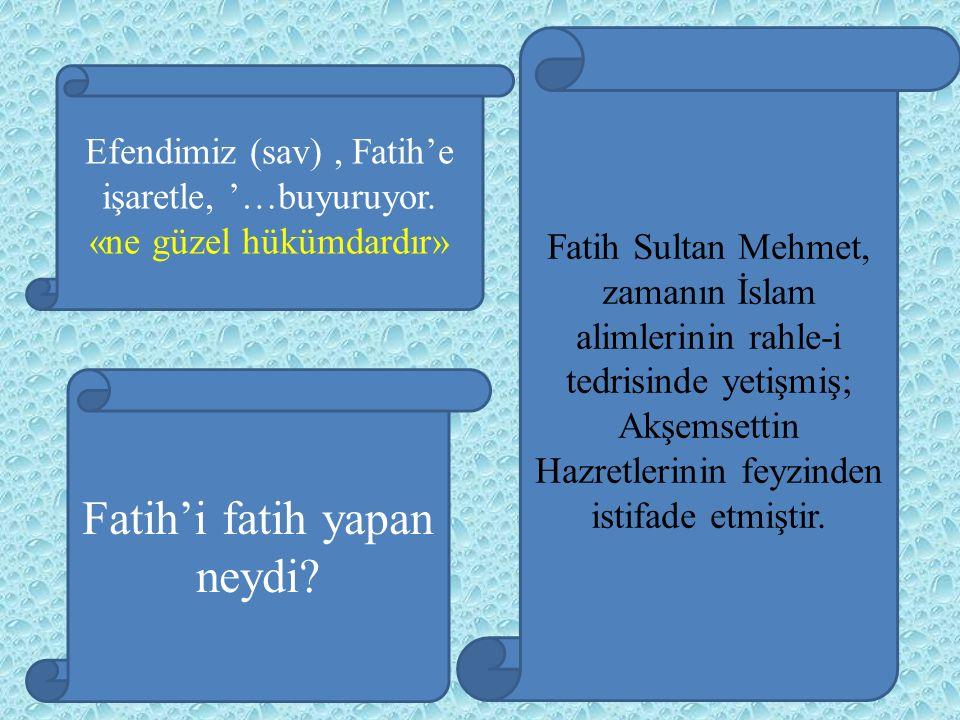 Fatih'i fatih yapan neydi? Efendimiz (sav), Fatih'e işaretle, '…buyuruyor. «ne güzel hükümdardır» Fatih Sultan Mehmet, zamanın İslam alimlerinin rahle