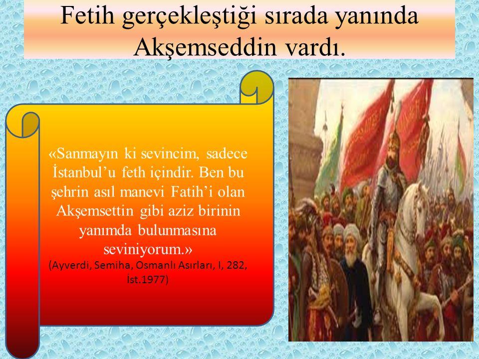 Fetih gerçekleştiği sırada yanında Akşemseddin vardı. «Sanmayın ki sevincim, sadece İstanbul'u feth içindir. Ben bu şehrin asıl manevi Fatih'i olan Ak
