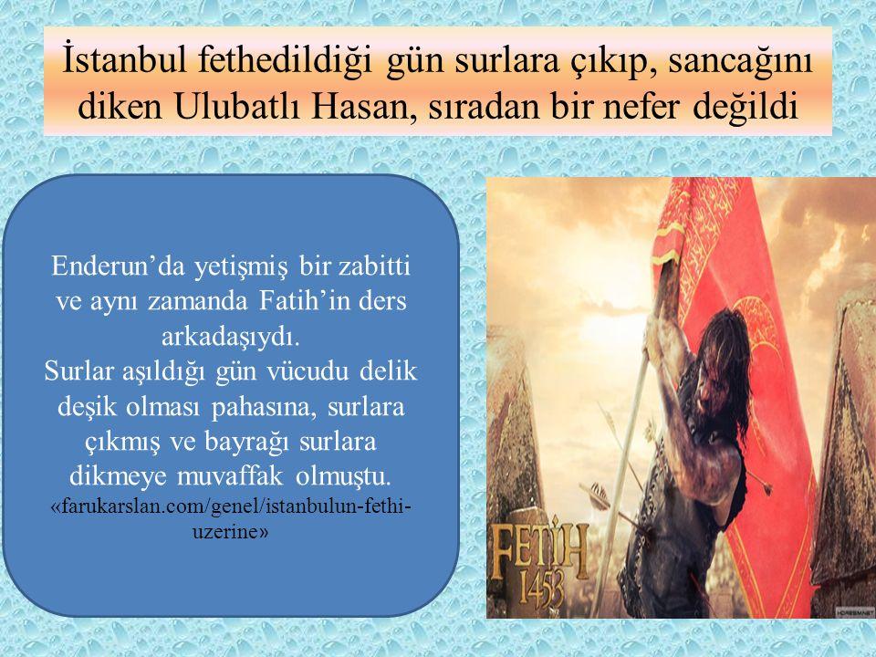 İstanbul fethedildiği gün surlara çıkıp, sancağını diken Ulubatlı Hasan, sıradan bir nefer değildi Enderun'da yetişmiş bir zabitti ve aynı zamanda Fat