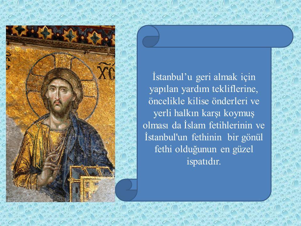İstanbul'u geri almak için yapılan yardım tekliflerine, öncelikle kilise önderleri ve yerli halkın karşı koymuş olması da İslam fetihlerinin ve İstanbul un fethinin bir gönül fethi olduğunun en güzel ispatıdır.