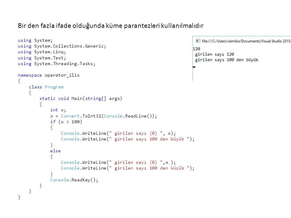 using System; using System.Collections.Generic; using System.Linq; using System.Text; using System.Threading.Tasks; namespace operator_ilis { class Program { static void Main(string[] args) { int x; x = Convert.ToInt32(Console.ReadLine()); if (x > 100) { Console.WriteLine( girilen sayı {0} , x); Console.WriteLine( girilen sayı 100 den büyük ); } else { Console.WriteLine( girilen sayı {0} ,x ); Console.WriteLine( girilen sayı 100 den küçük ); } Console.ReadKey(); } Bir den fazla ifade olduğunda küme parantezleri kullanılmalıdır