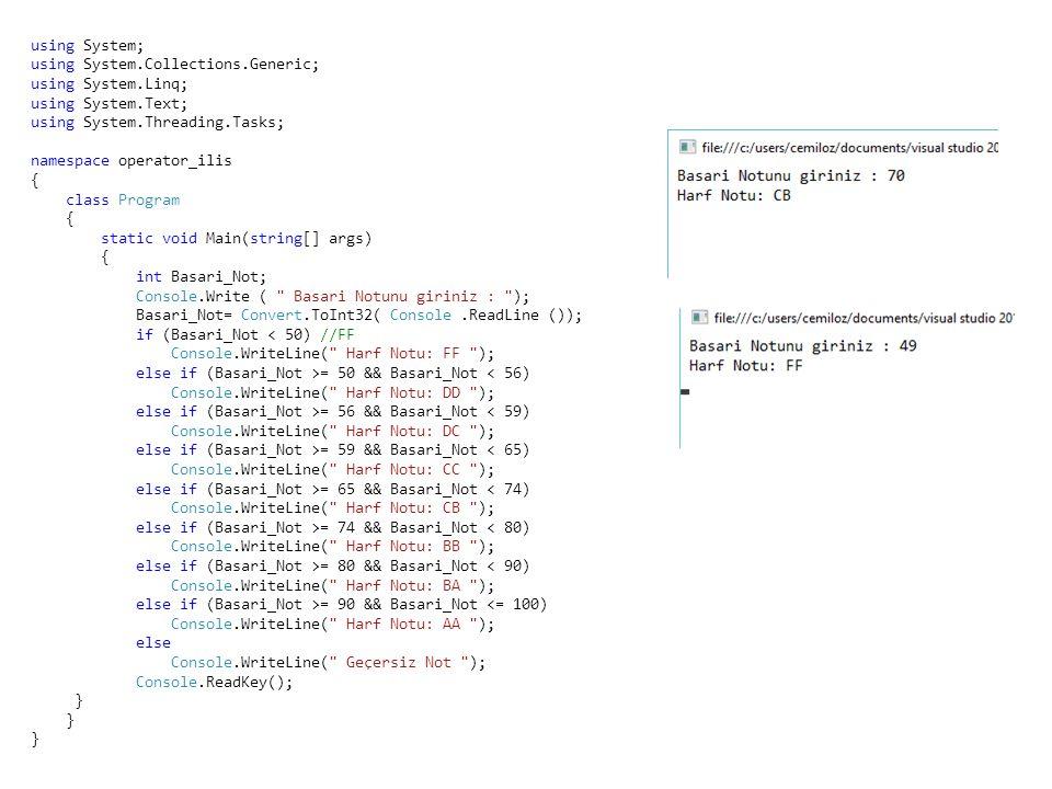 using System; using System.Collections.Generic; using System.Linq; using System.Text; using System.Threading.Tasks; namespace operator_ilis { class Program { static void Main(string[] args) { int Basari_Not; Console.Write ( Basari Notunu giriniz : ); Basari_Not= Convert.ToInt32( Console.ReadLine ()); if (Basari_Not < 50) //FF Console.WriteLine( Harf Notu: FF ); else if (Basari_Not >= 50 && Basari_Not < 56) Console.WriteLine( Harf Notu: DD ); else if (Basari_Not >= 56 && Basari_Not < 59) Console.WriteLine( Harf Notu: DC ); else if (Basari_Not >= 59 && Basari_Not < 65) Console.WriteLine( Harf Notu: CC ); else if (Basari_Not >= 65 && Basari_Not < 74) Console.WriteLine( Harf Notu: CB ); else if (Basari_Not >= 74 && Basari_Not < 80) Console.WriteLine( Harf Notu: BB ); else if (Basari_Not >= 80 && Basari_Not < 90) Console.WriteLine( Harf Notu: BA ); else if (Basari_Not >= 90 && Basari_Not <= 100) Console.WriteLine( Harf Notu: AA ); else Console.WriteLine( Geçersiz Not ); Console.ReadKey(); }