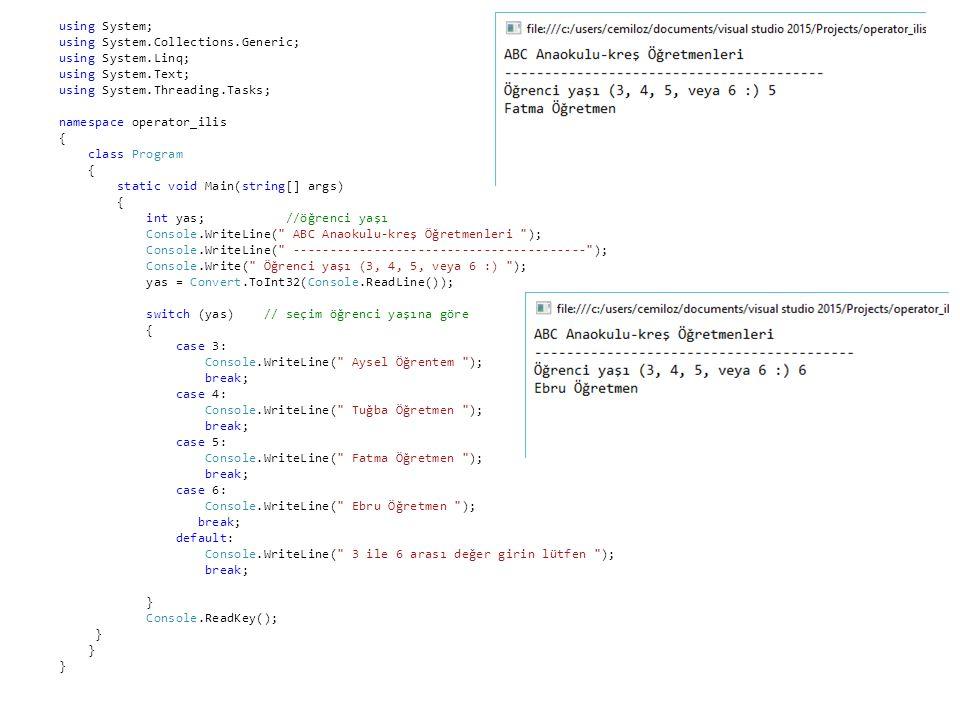 using System; using System.Collections.Generic; using System.Linq; using System.Text; using System.Threading.Tasks; namespace operator_ilis { class Program { static void Main(string[] args) { int yas; //öğrenci yaşı Console.WriteLine( ABC Anaokulu-kreş Öğretmenleri ); Console.WriteLine( ---------------------------------------- ); Console.Write( Öğrenci yaşı (3, 4, 5, veya 6 :) ); yas = Convert.ToInt32(Console.ReadLine()); switch (yas) // seçim öğrenci yaşına göre { case 3: Console.WriteLine( Aysel Öğrentem ); break; case 4: Console.WriteLine( Tuğba Öğretmen ); break; case 5: Console.WriteLine( Fatma Öğretmen ); break; case 6: Console.WriteLine( Ebru Öğretmen ); break; default: Console.WriteLine( 3 ile 6 arası değer girin lütfen ); break; } Console.ReadKey(); }