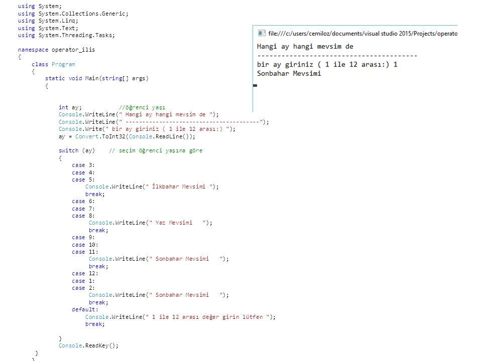 using System; using System.Collections.Generic; using System.Linq; using System.Text; using System.Threading.Tasks; namespace operator_ilis { class Program { static void Main(string[] args) { int ay; //öğrenci yaşı Console.WriteLine( Hangi ay hangi mevsim de ); Console.WriteLine( ---------------------------------------- ); Console.Write( bir ay giriniz ( 1 ile 12 arası:) ); ay = Convert.ToInt32(Console.ReadLine()); switch (ay) // seçim öğrenci yaşına göre { case 3: case 4: case 5: Console.WriteLine( İlkbahar Mevsimi ); break; case 6: case 7: case 8: Console.WriteLine( Yaz Mevsimi ); break; case 9: case 10: case 11: Console.WriteLine( Sonbahar Mevsimi ); break; case 12: case 1: case 2: Console.WriteLine( Sonbahar Mevsimi ); break; default: Console.WriteLine( 1 ile 12 arası değer girin lütfen ); break; } Console.ReadKey(); }