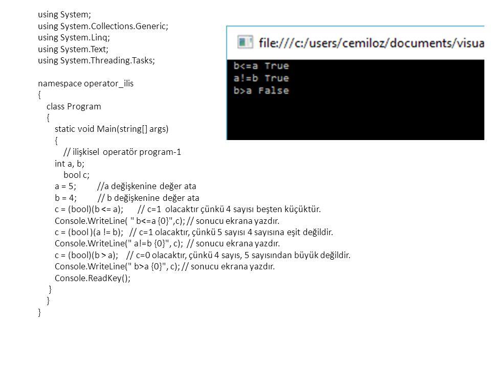 using System; using System.Collections.Generic; using System.Linq; using System.Text; using System.Threading.Tasks; namespace operator_ilis { class Program { static void Main(string[] args) { // ilişkisel operatör program-1 int a, b; bool c; a = 5; //a değişkenine değer ata b = 4; // b değişkenine değer ata c = (bool)(b <= a); // c=1 olacaktır çünkü 4 sayısı beşten küçüktür.