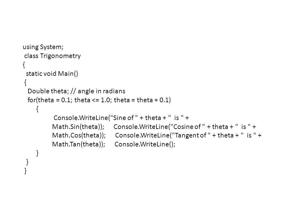 using System; class Trigonometry { static void Main() { Double theta; // angle in radians for(theta = 0.1; theta <= 1.0; theta = theta + 0.1) { Console.WriteLine( Sine of + theta + is + Math.Sin(theta)); Console.WriteLine( Cosine of + theta + is + Math.Cos(theta)); Console.WriteLine( Tangent of + theta + is + Math.Tan(theta)); Console.WriteLine(); }