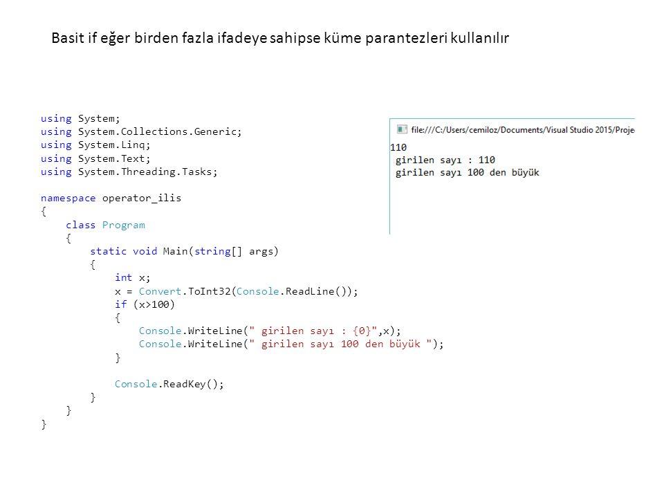 using System; using System.Collections.Generic; using System.Linq; using System.Text; using System.Threading.Tasks; namespace operator_ilis { class Program { static void Main(string[] args) { int x; x = Convert.ToInt32(Console.ReadLine()); if (x>100) { Console.WriteLine( girilen sayı : {0} ,x); Console.WriteLine( girilen sayı 100 den büyük ); } Console.ReadKey(); } Basit if eğer birden fazla ifadeye sahipse küme parantezleri kullanılır