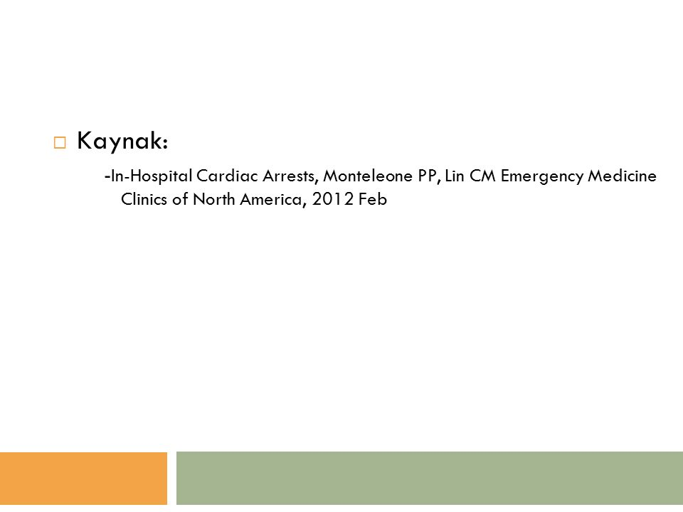  Kaynak: - In-Hospital Cardiac Arrests, Monteleone PP, Lin CM Emergency Medicine Clinics of North America, 2012 Feb