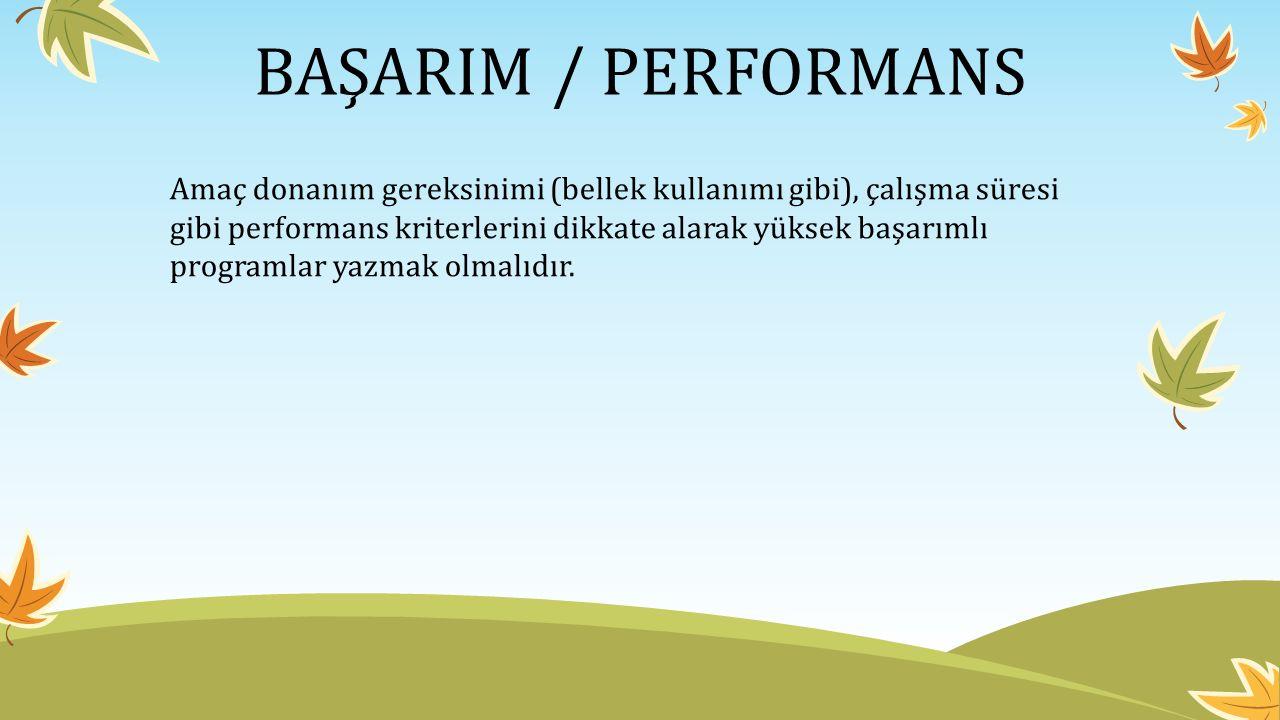BAŞARIM / PERFORMANS Amaç donanım gereksinimi (bellek kullanımı gibi), çalışma süresi gibi performans kriterlerini dikkate alarak yüksek başarımlı programlar yazmak olmalıdır.