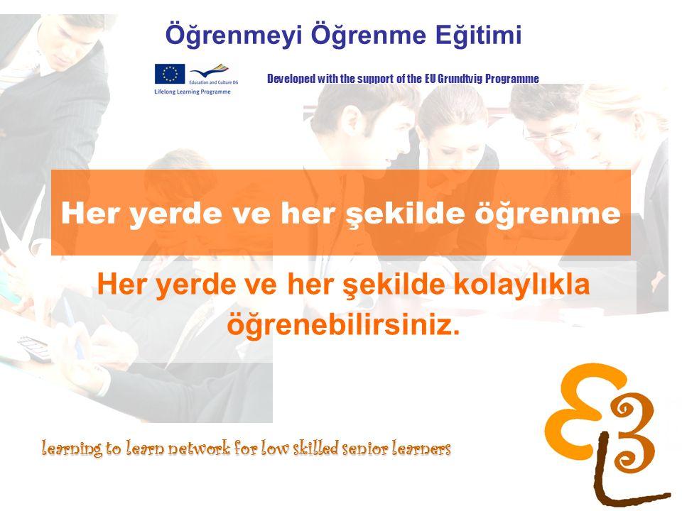learning to learn network for low skilled senior learners Her yerde ve her şekilde öğrenme Öğrenmeyi Öğrenme Eğitimi Developed with the support of the EU Grundtvig Programme Her yerde ve her şekilde kolaylıkla öğrenebilirsiniz.