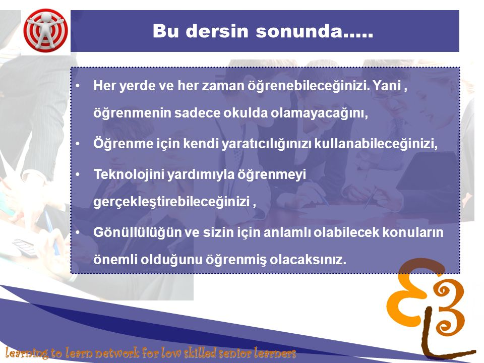 learning to learn network for low skilled senior learners Bu dersin sonunda….. Her yerde ve her zaman öğrenebileceğinizi. Yani, öğrenmenin sadece okul