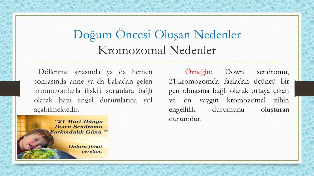 Doğum Öncesi Oluşan Nedenler Kromozomal Nedenler Döllenme sırasında ya da hemen sonrasında anne ya da babadan gelen kromozomlarla ilişkili sorunlara b