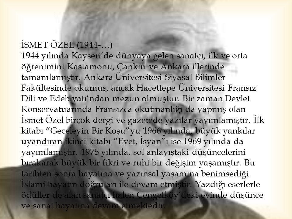 İSMET ÖZEL (1944-…) 1944 yılında Kayseri'de dünyaya gelen sanatçı, ilk ve orta öğrenimini Kastamonu, Çankırı ve Ankara illerinde tamamlamıştır. Ankara