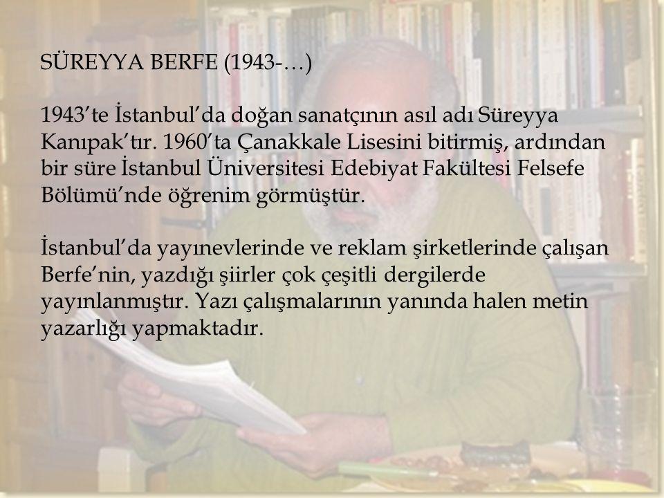 SÜREYYA BERFE (1943-…) 1943'te İstanbul'da doğan sanatçının asıl adı Süreyya Kanıpak'tır. 1960'ta Çanakkale Lisesini bitirmiş, ardından bir süre İstan