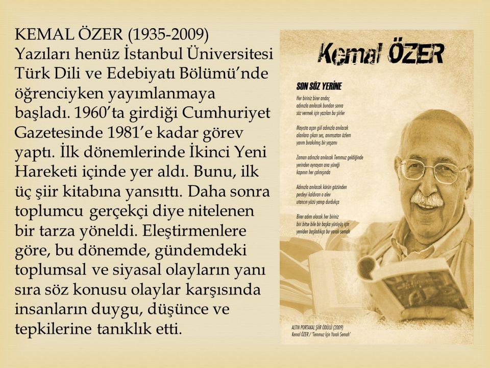 KEMAL ÖZER (1935-2009) Yazıları henüz İstanbul Üniversitesi Türk Dili ve Edebiyatı Bölümü'nde öğrenciyken yayımlanmaya başladı. 1960'ta girdiği Cumhur