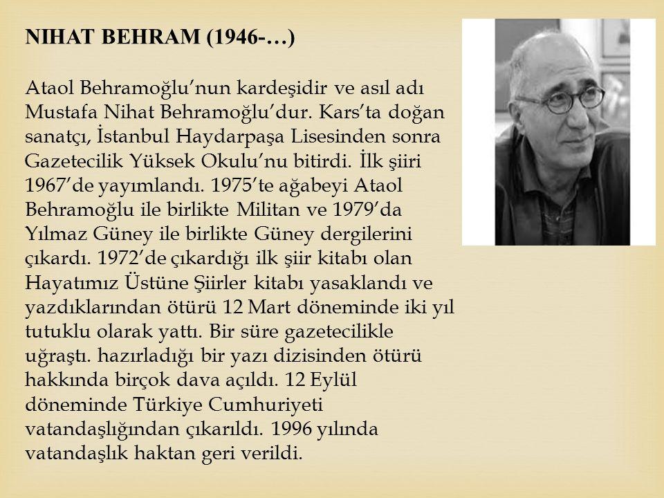 NIHAT BEHRAM (1946-…) Ataol Behramoğlu'nun kardeşidir ve asıl adı Mustafa Nihat Behramoğlu'dur. Kars'ta doğan sanatçı, İstanbul Haydarpaşa Lisesinden