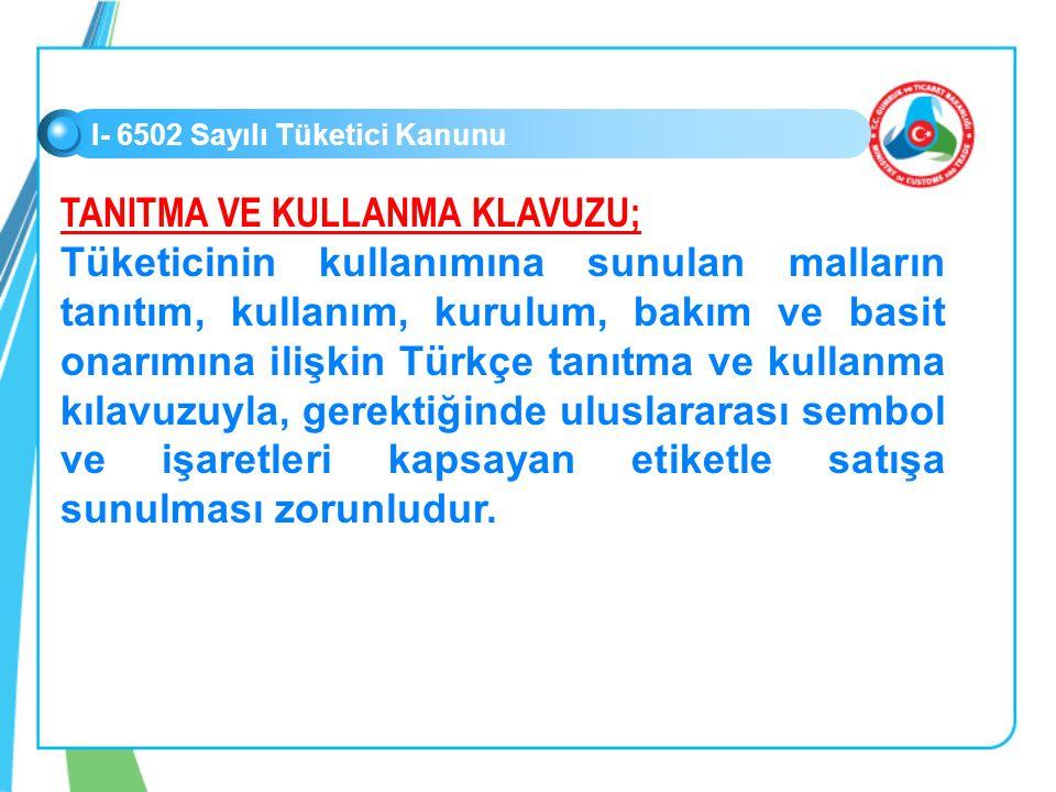 I- 6502 Sayılı Tüketici Kanunu TANITMA VE KULLANMA KLAVUZU; Tüketicinin kullanımına sunulan malların tanıtım, kullanım, kurulum, bakım ve basit onarımına ilişkin Türkçe tanıtma ve kullanma kılavuzuyla, gerektiğinde uluslararası sembol ve işaretleri kapsayan etiketle satışa sunulması zorunludur.