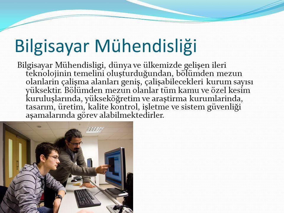 Bilgisayar Mühendisliği Bilgisayar Mühendisligi, dünya ve ülkemizde gelişen ileri teknolojinin temelini oluşturduğundan, bölümden mezun olanlarin çalişma alanları geniş, çalişabilecekleri kurum sayısı yüksektir.