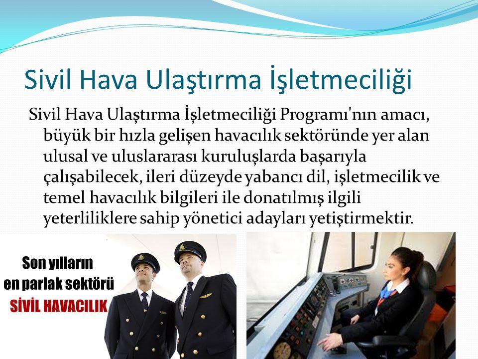 Sivil Hava Ulaştırma İşletmeciliği Sivil Hava Ulaştırma İşletmeciliği Programı nın amacı, büyük bir hızla gelişen havacılık sektöründe yer alan ulusal ve uluslararası kuruluşlarda başarıyla çalışabilecek, ileri düzeyde yabancı dil, işletmecilik ve temel havacılık bilgileri ile donatılmış ilgili yeterliliklere sahip yönetici adayları yetiştirmektir.
