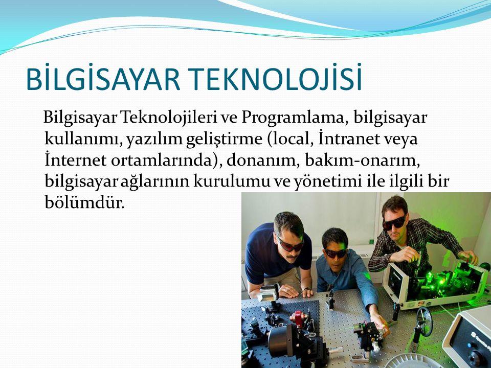 BİLGİSAYAR TEKNOLOJİSİ Bilgisayar Teknolojileri ve Programlama, bilgisayar kullanımı, yazılım geliştirme (local, İntranet veya İnternet ortamlarında), donanım, bakım-onarım, bilgisayar ağlarının kurulumu ve yönetimi ile ilgili bir bölümdür.