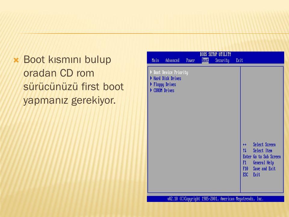  Boot kısmını bulup oradan CD rom sürücünüzü first boot yapmanız gerekiyor.