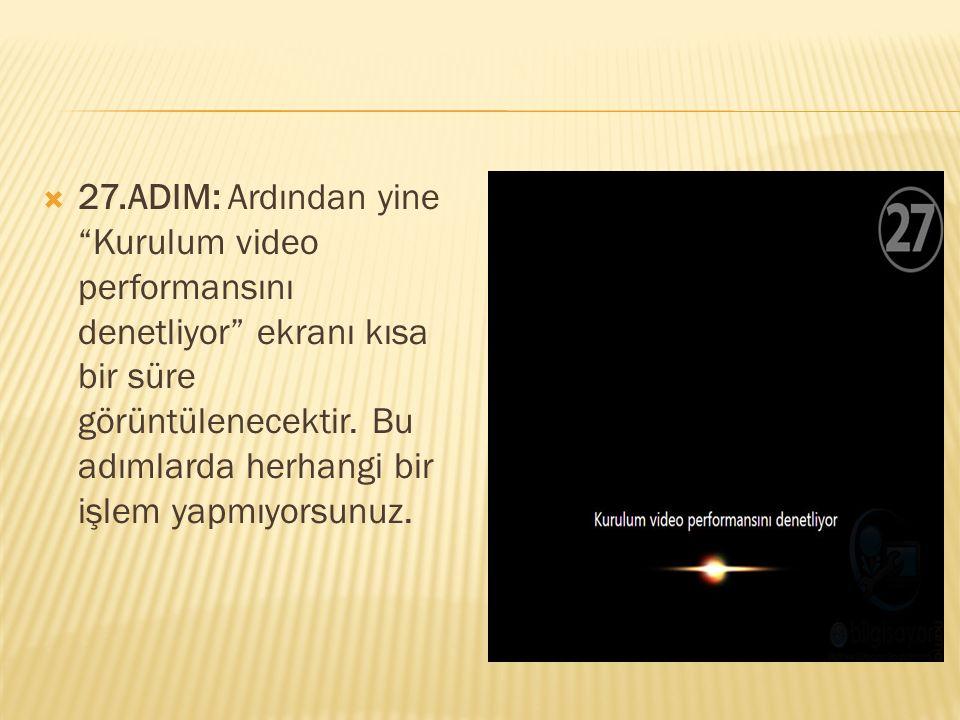 """ 27.ADIM: Ardından yine """"Kurulum video performansını denetliyor"""" ekranı kısa bir süre görüntülenecektir. Bu adımlarda herhangi bir işlem yapmıyorsunu"""