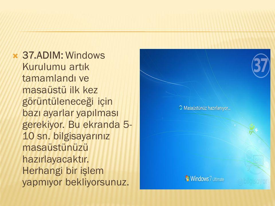  37.ADIM: Windows Kurulumu artık tamamlandı ve masaüstü ilk kez görüntüleneceği için bazı ayarlar yapılması gerekiyor. Bu ekranda 5- 10 sn. bilgisaya