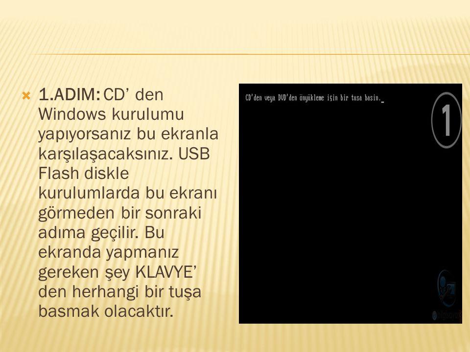  1.ADIM: CD' den Windows kurulumu yapıyorsanız bu ekranla karşılaşacaksınız. USB Flash diskle kurulumlarda bu ekranı görmeden bir sonraki adıma geçil