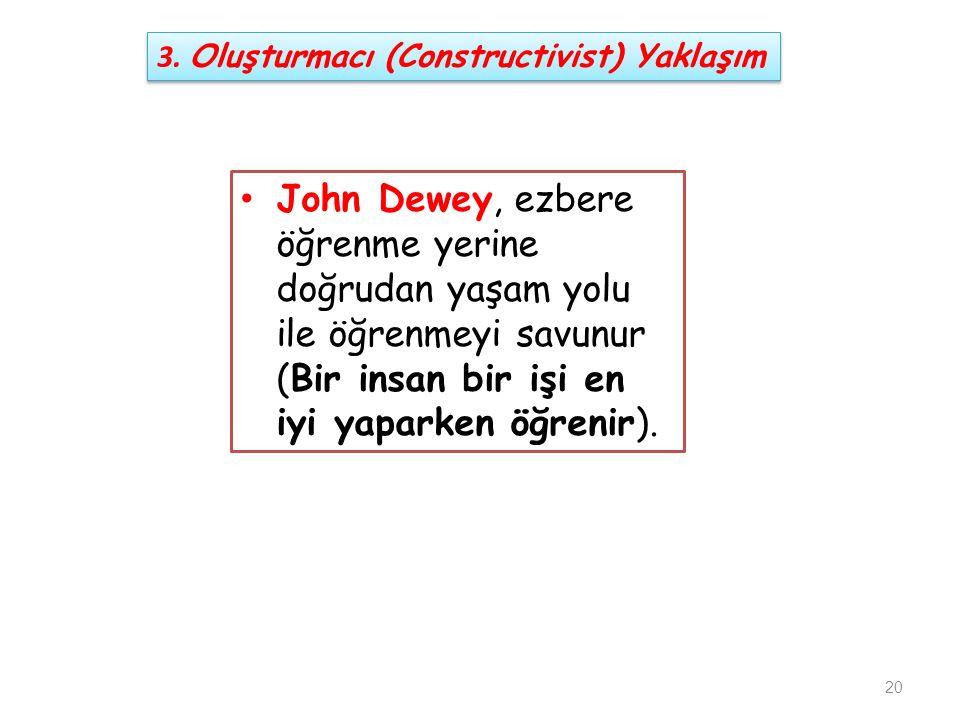 John Dewey, ezbere öğrenme yerine doğrudan yaşam yolu ile öğrenmeyi savunur (Bir insan bir işi en iyi yaparken öğrenir). 20 3. Oluşturmacı (Constructi