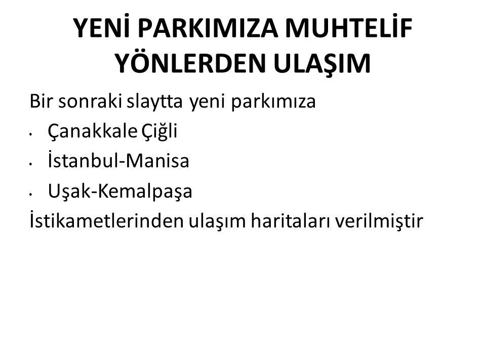 YENİ PARKIMIZA MUHTELİF YÖNLERDEN ULAŞIM Bir sonraki slaytta yeni parkımıza Çanakkale Çiğli İstanbul-Manisa Uşak-Kemalpaşa İstikametlerinden ulaşım haritaları verilmiştir
