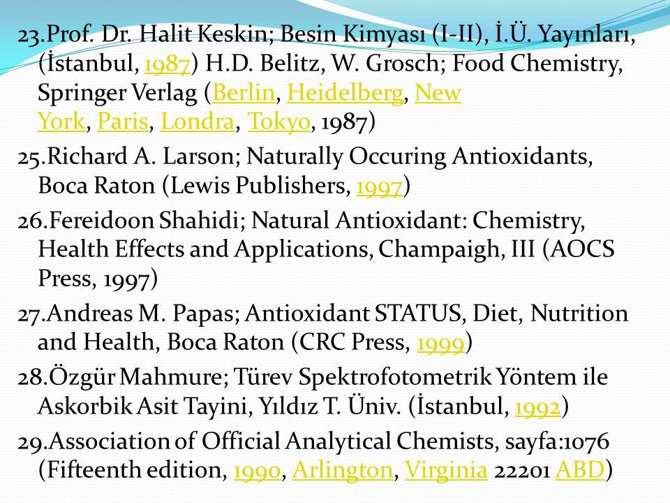 23.Prof. Dr. Halit Keskin; Besin Kimyası (I-II), İ.Ü. Yayınları, (İstanbul, 1987) H.D. Belitz, W. Grosch; Food Chemistry, Springer Verlag (Berlin, Hei