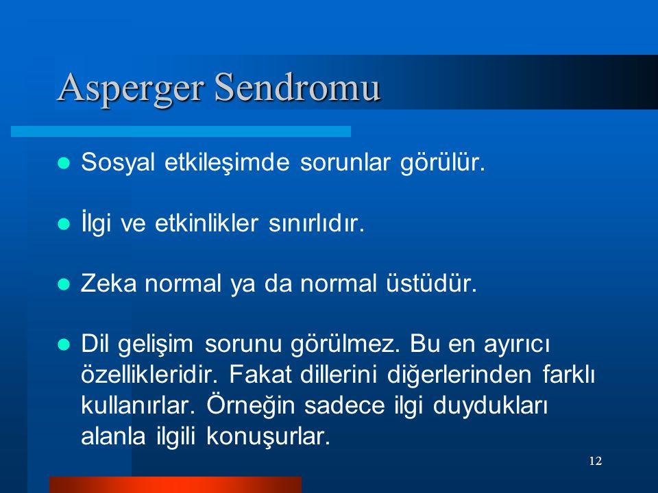 12 Asperger Sendromu Sosyal etkileşimde sorunlar görülür. İlgi ve etkinlikler sınırlıdır. Zeka normal ya da normal üstüdür. Dil gelişim sorunu görülme