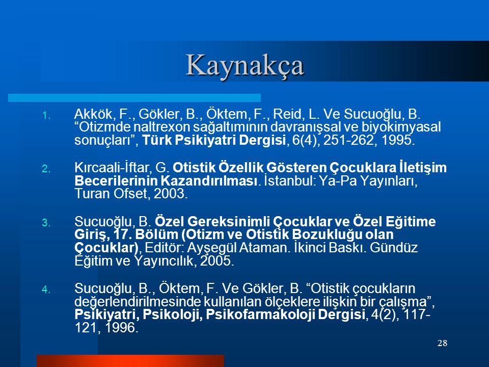 """28 Kaynakça 1. Akkök, F., Gökler, B., Öktem, F., Reid, L. Ve Sucuoğlu, B. """"Otizmde naltrexon sağaltımının davranışsal ve biyokimyasal sonuçları"""", Türk"""