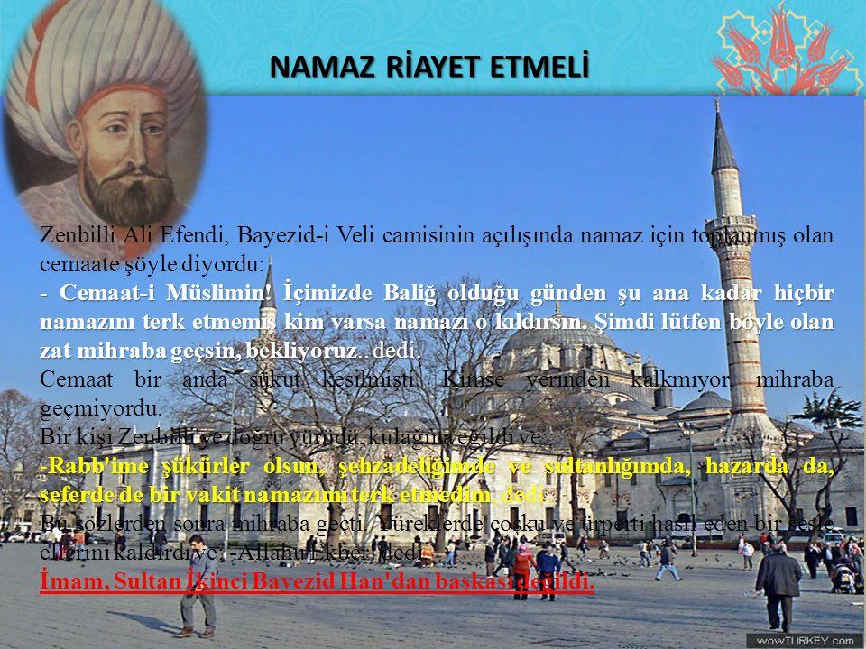 NAMAZ RİAYET ETMELİ Zenbilli Ali Efendi, Bayezid-i Veli camisinin açılışında namaz için toplanmış olan cemaate şöyle diyordu: - Cemaat-i Müslimin! İçi
