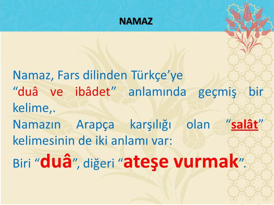 """NAMAZ Namaz, Fars dilinden Türkçe'ye """"duâ ve ibâdet"""" anlamında geçmiş bir kelime,. Namazın Arapça karşılığı olan """"salât"""" kelimesinin de iki anlamı var"""