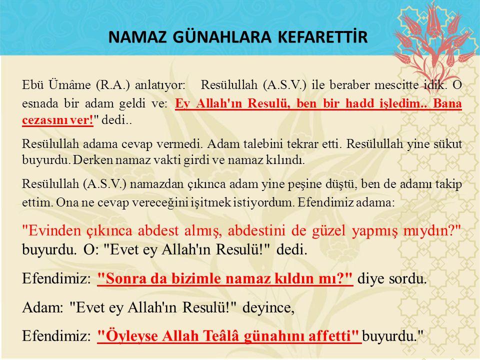 NAMAZ GÜNAHLARA KEFARETTİR Ebü Ümâme (R.A.) anlatıyor: Resülullah (A.S.V.) ile beraber mescitte idik. O esnada bir adam geldi ve: Ey Allah'ın Resulü,