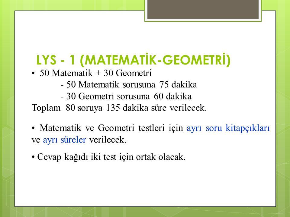 LYS - 1 (MATEMATİK-GEOMETRİ) 50 Matematik + 30 Geometri - 50 Matematik sorusuna 75 dakika - 30 Geometri sorusuna 60 dakika Toplam 80 soruya 135 dakika süre verilecek.
